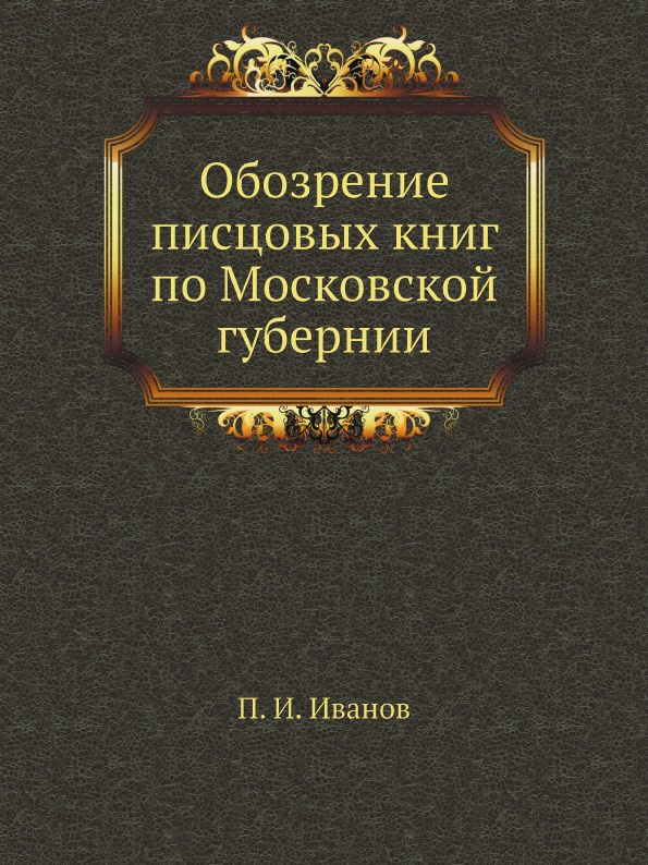 П. И. Иванов Обозрение писцовых книг по Московской губернии
