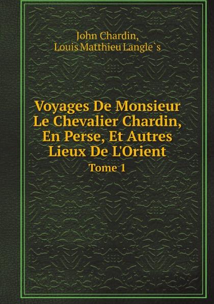 John Chardin, Louis Matthieu Langlès Voyages De Monsieur Le Chevalier Chardin, En Perse, Et Autres Lieux De L'Orient. Tome 1 john chardin voyages du chevalier chardin en perse et autres lieux de l orient t 5