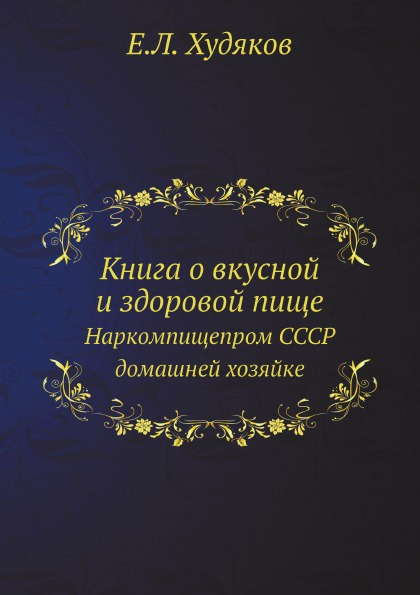 Е.Л. Худяков Книга о вкусной и здоровой пище. Наркомпищепром СССР домашней хозяйке