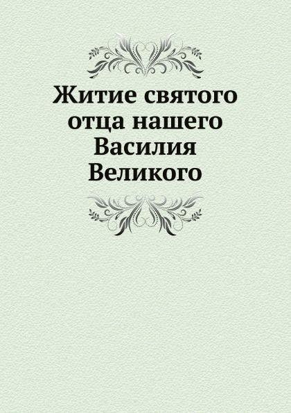 Д. А. Коптев Житие святого отца нашего Василия Великого