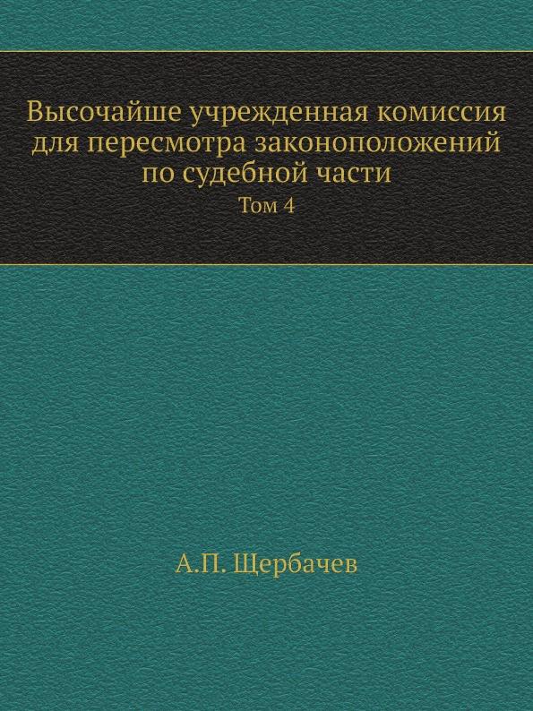 А.П. Щербачев Высочайше учрежденная комиссия для пересмотра законоположений по судебной части. Том 4
