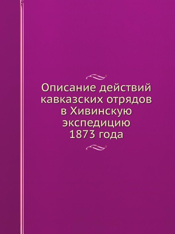 Описание действий кавказских отрядов в Хивинскую экспедицию 1873 года