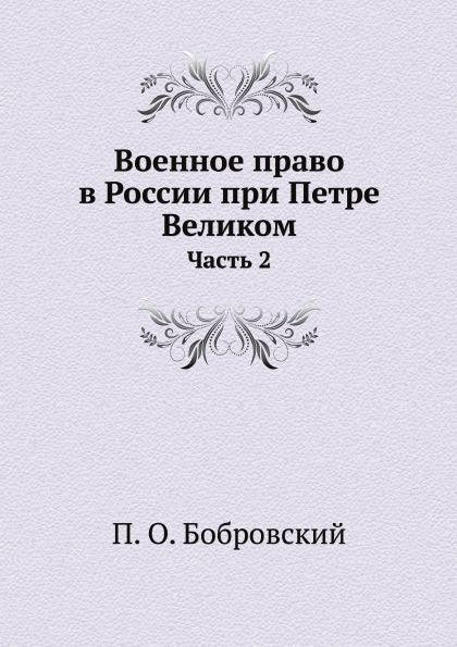 П. О. Бобровский Военное право в России при Петре Великом. Часть 2