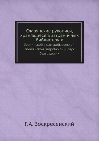 Славянские рукописи, хранящиеся в заграничных библиотеках. берлинской, пражской, венской, люблянской, загребской и двух белградских