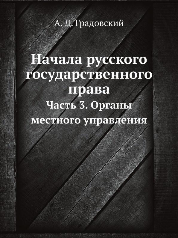 А. Д. Градовский Начала русского государственного права. Часть 3. Органы местного управления