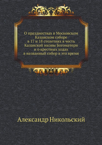 О празднествах в Московском Казанском соборе в 17 и 18 столетиях в честь Казанской иконы Богоматери и о крестных ходах в названный собор в это время