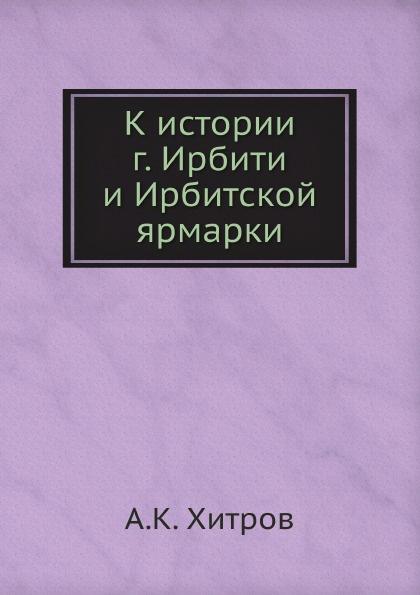 А.К. Хитров К истории г. Ирбити и Ирбитской ярмарки