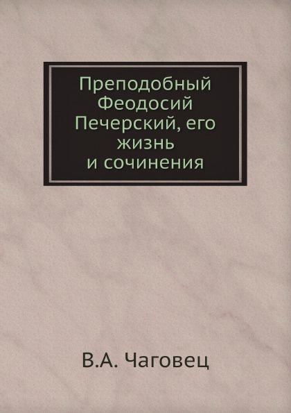 цена на В.А. Чаговец Преподобный Феодосий Печерский, его жизнь и сочинения