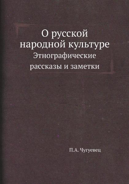 П.А. Чугуевец О русской народной культуре. Этнографические рассказы и заметки