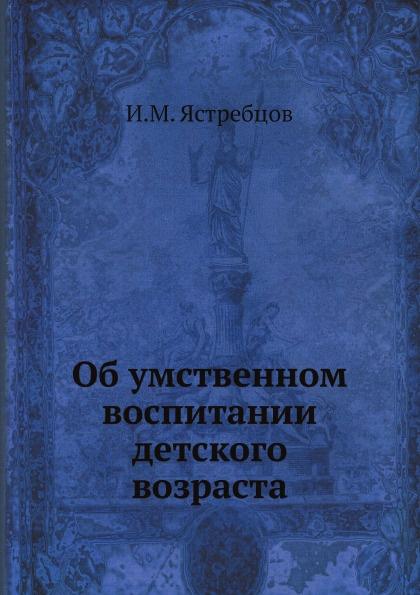 И.М. Ястребцов Об умственном воспитании детского возраста