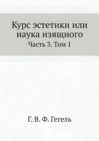 Г. В. Ф. Гегель Курс эстетики или наука изящного. Часть 3. Том 1