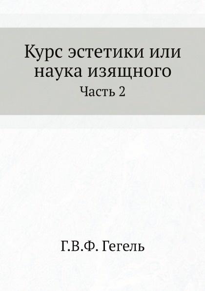 Г. В. Ф. Гегель Курс эстетики или наука изящного. Часть 2