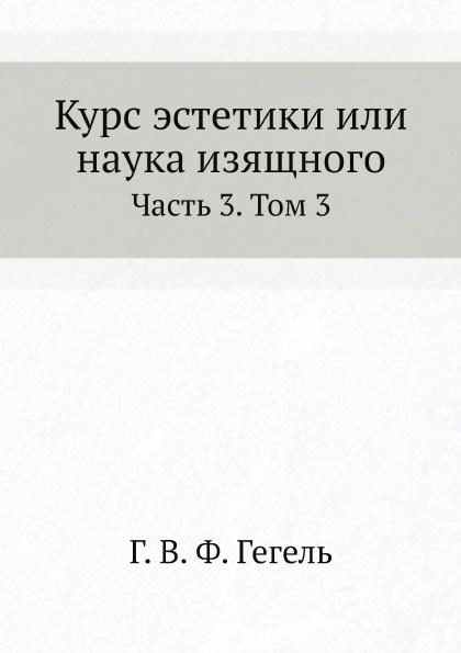 Г. В. Ф. Гегель Курс эстетики или наука изящного. Часть 3. Том 3