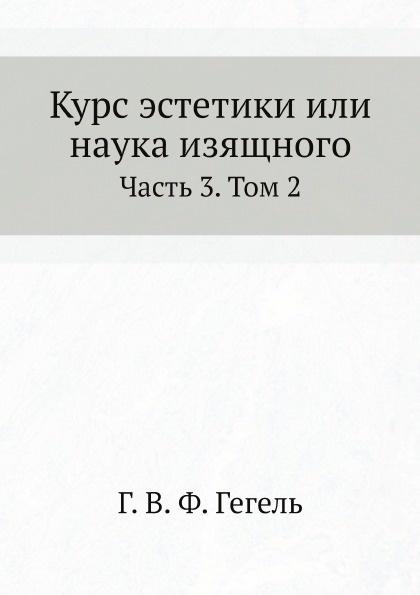 Г. В. Ф. Гегель Курс эстетики или наука изящного. Часть 3. Том 2