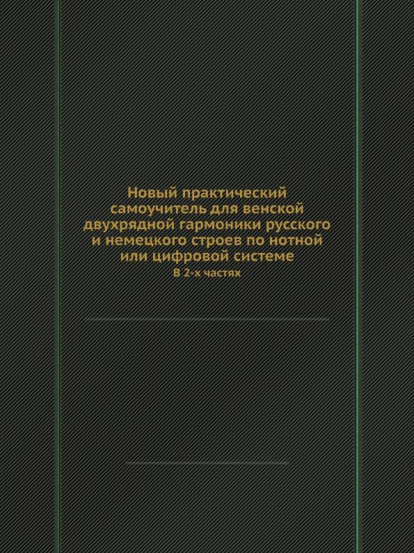 Novyj-prakticheskij-samouchitelq-dlya-venskoj-dvuhryadnoj-garmoniki-russkogo-i-nemeckogo-stroev-po-notnoj-ili-cifrovoj-sisteme-V-2-h-chastyah-14899323
