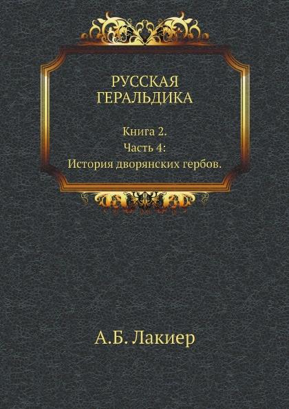 А.Б. Лакиер РУССКАЯ ГЕРАЛЬДИКА. Книга 2. Часть 4: История дворянских гербов