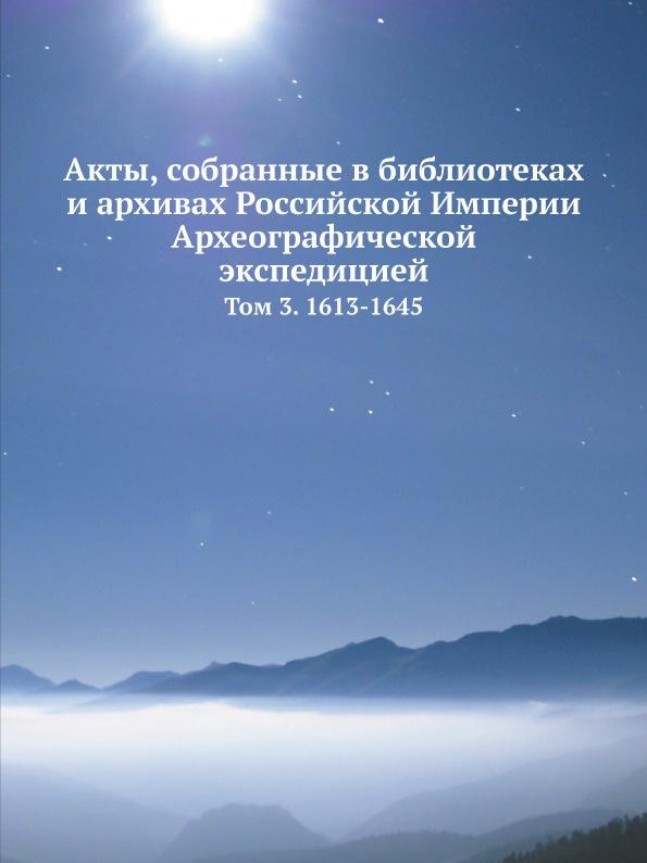 Неизвестный автор Акты, собранные в библиотеках и архивах Российской Империи Археографической экспедицией. Том 3. 1613-1645