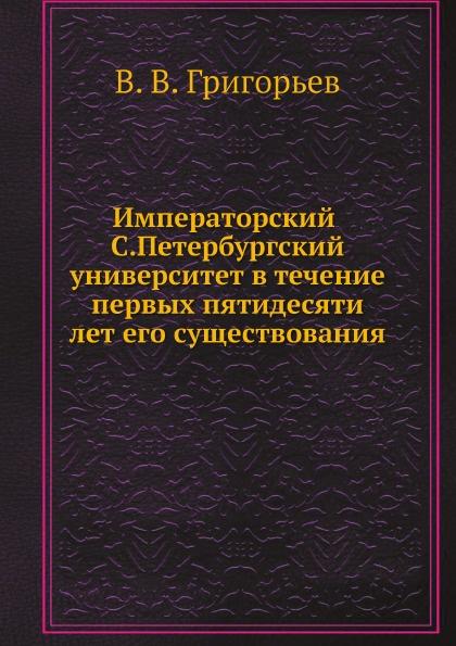 Императорский С.Петербургский университет в течение первых пятидесяти лет его существования