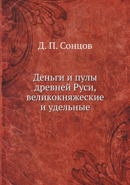 Д. П. Сонцов Деньги и пулы древней Руси, великокняжеские и удельные