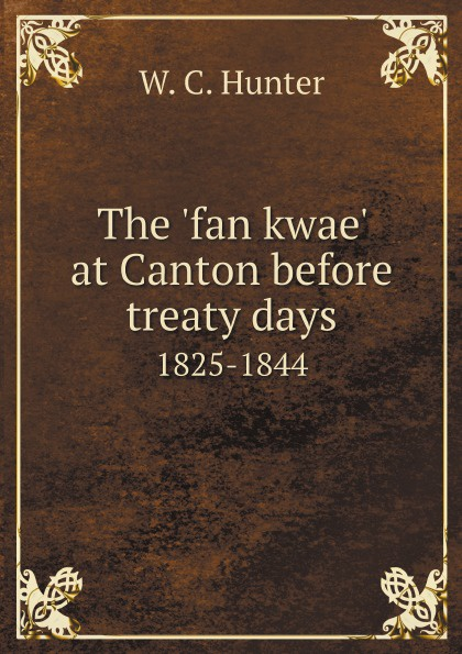 W. C. Hunter The 'fan kwae' at Canton before treaty days. 1825-1844 w c hunter the fan kwae at canton before treaty days 1825 1844