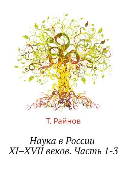 Т. Райнов Наука в России XI.XVII веков. Часть 1-3