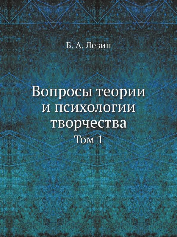 Б. А. Лезин Вопросы теории и психологии творчества. Том 1