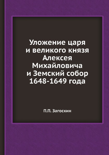 П.П. Загоскин Уложение царя и великого князя Алексея Михайловича и Земский собор 1648-1649 года