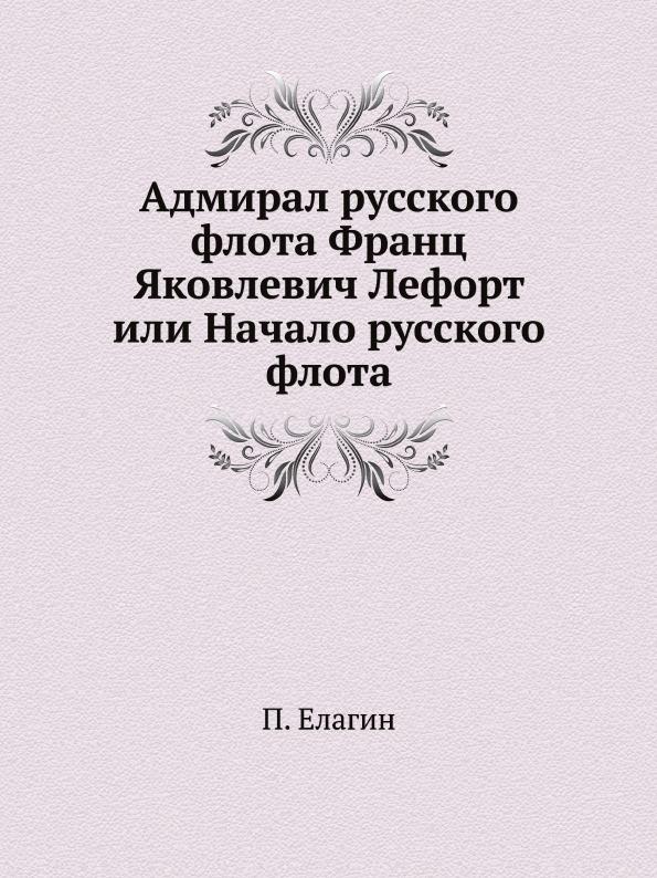 П. Елагин Адмирал русского флота Франц Яковлевич Лефорт или Начало русского флота