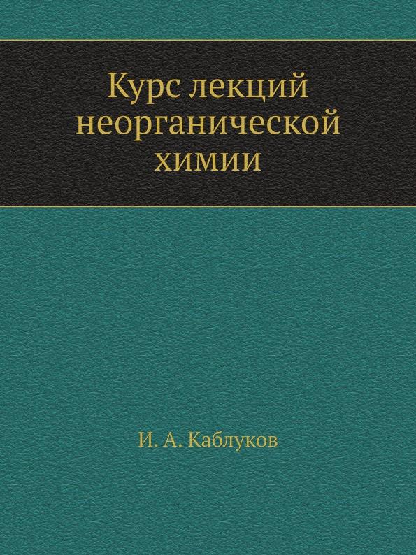 И. А. Каблуков Курс лекций неорганической химии