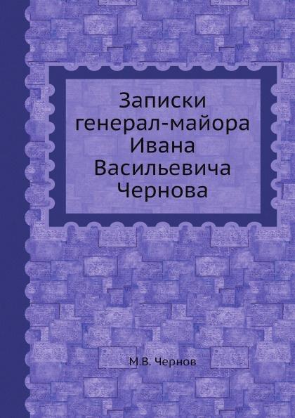 М.В. Чернов Записки генерал-майора Ивана Васильевича Чернова