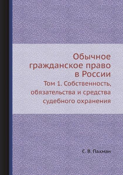 С. В. Пахман Обычное гражданское право в России. Том 1. Собственность, обязательства и средства судебного охранения