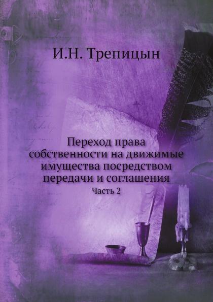 И.Н. Трепицын Переход права собственности на движимые имущества посредством передачи и соглашения. Часть 2