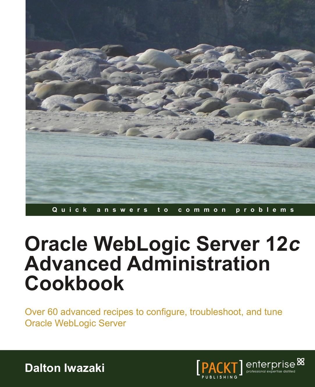 Dalton Iwazaki Oracle Weblogic Server 12c Advanced Administration Cookbook oracle weblogic server 12c