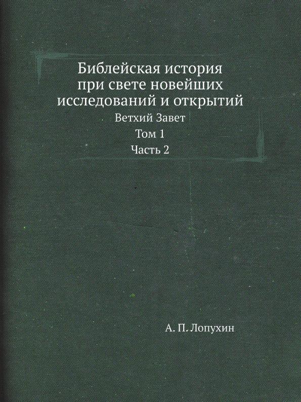А. П. Лопухин Библейская история при свете новейших исследований и открытий. Ветхий Завет. Том 1. Часть 2