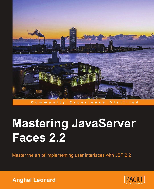 Anghel Leonard Mastering JavaServer Faces 2.2