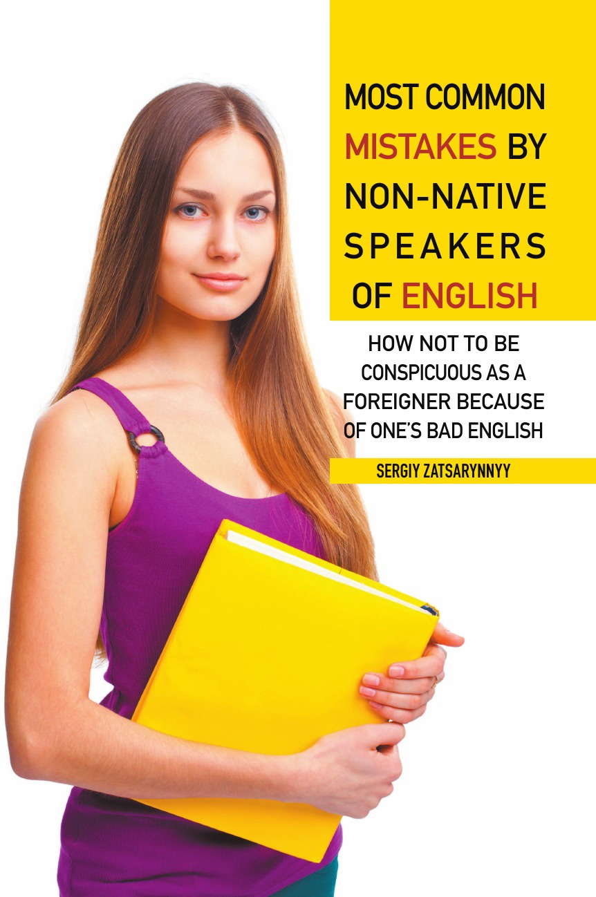 Фото - Sergiy Zatsarynnyy Most Common Mistakes by Non-Native Speakers of English. How Not to Be Conspicuous as a Foreigner Because of One's Bad English al maskari khaled a practical guide to business writing writing in english for non native speakers