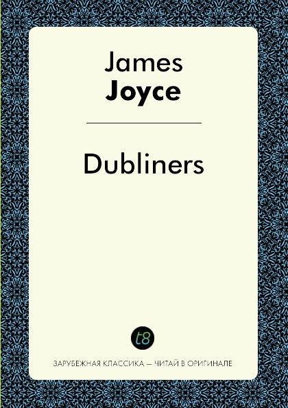 Джеймс Джойс Dubliners джеймс джойс dubliners дублинцы книга для чтения на английском языке