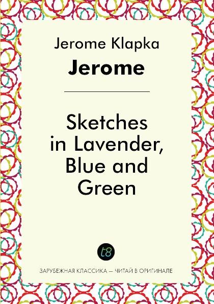 Jerome Klapka Jerome Sketches in Lavender, Blue and Green jerome j k sketches in lavender blue and green наброски лиловым голубым и зеленым на английском языке