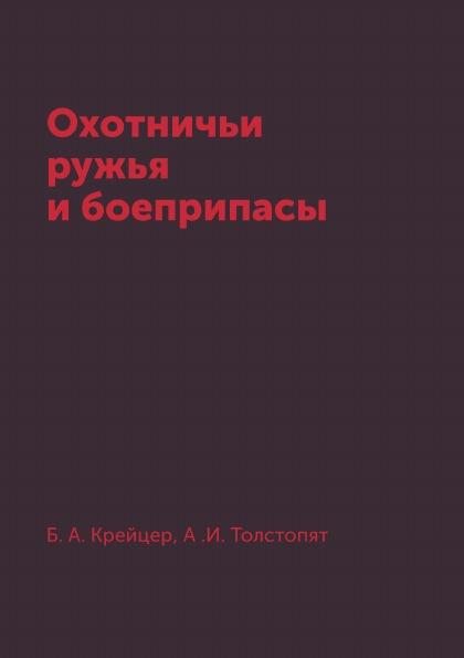 Б. А. Крейцер, А .И. Толстопят Охотничьи ружья и боеприпасы цена