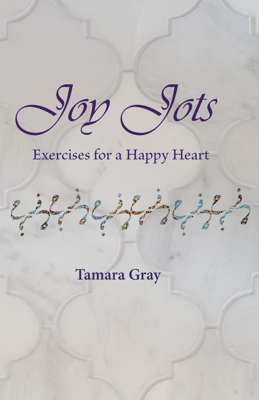 Tamara Gray Joy Jots. Exercises for a Happy Heart the underside of joy