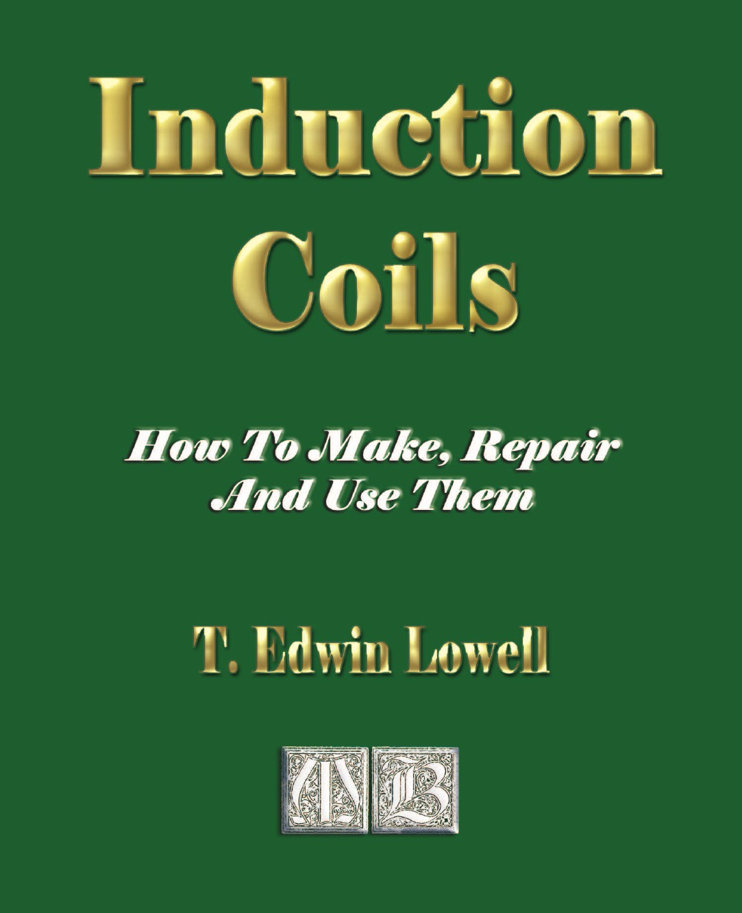T. Edwin Lowell Induction Coils - How To Make, Repair And Use Them