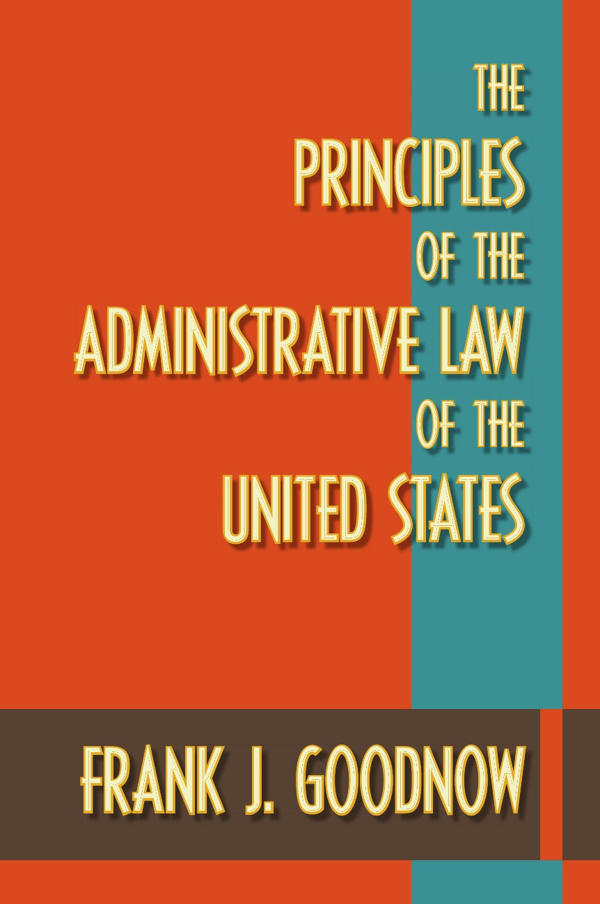 Frank J. Goodnow The Principles of the Administrative Law of the United States th colpitts granger anthony hammond william d evans a collection of statutes connected with the general administration of the law volume 9