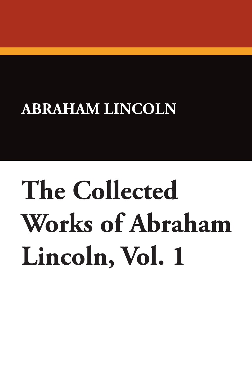 Abraham Lincoln The Collected Works of Abraham Lincoln, Vol. 1 grahame smith s abraham lincoln vampire hunter