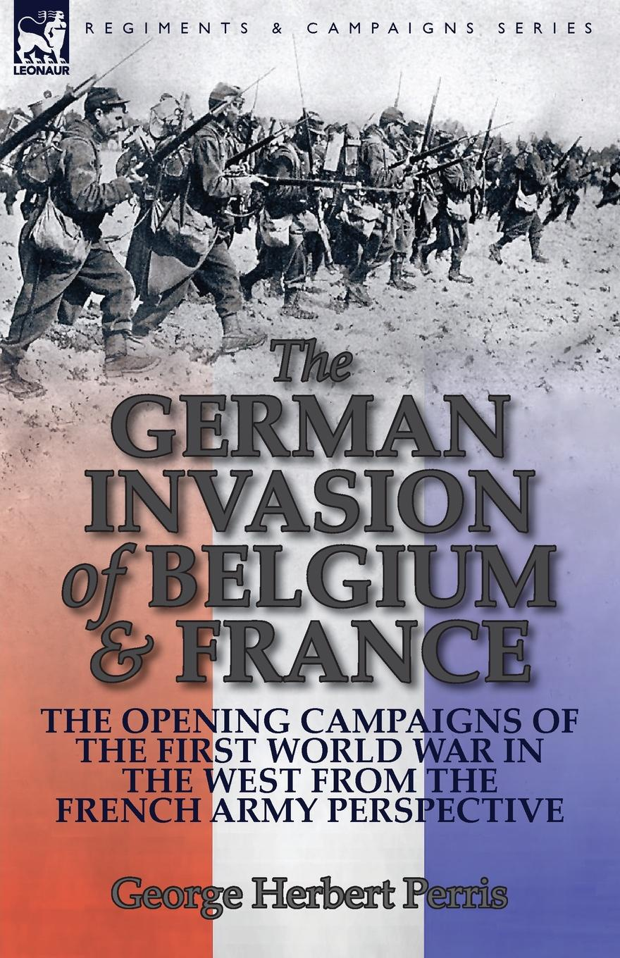 George Herbert Perris The German Invasion of Belgium & France. The Opening Campaigns of the First World War in the West from the French Army Perspective george herbert perris the battle of the marne