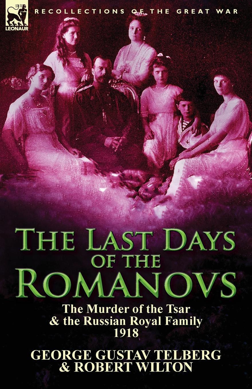 George Gustav Telberg, Robert Wilton The Last Days of the Romanovs. The Murder of the Tsar & the Russian Royal Family, 1918 montefiore s the romanovs 1613 1918