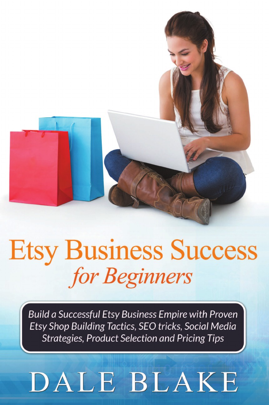 Dale Blake Etsy Business Success For Beginners. Build a Successful Etsy Business Empire with Proven Etsy Shop Building Tactics, SEO tricks, Social Media Strategies, Product Selection and Pricing Tips barb schwarz building a successful home staging business proven strategies from the creator of home staging