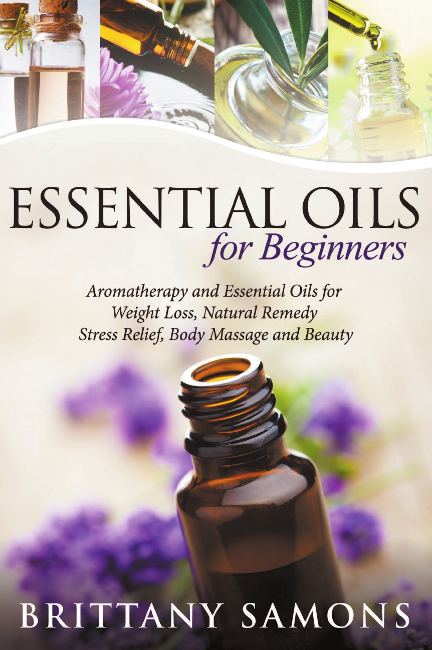 Brittany Samons Essential Oils For Beginners. Aromatherapy and Essential Oils for Weight Loss, Natural Remedy, Stress Relief, Body Massage and Beauty denise williams essential oils bible the complete guide for aromatherapy