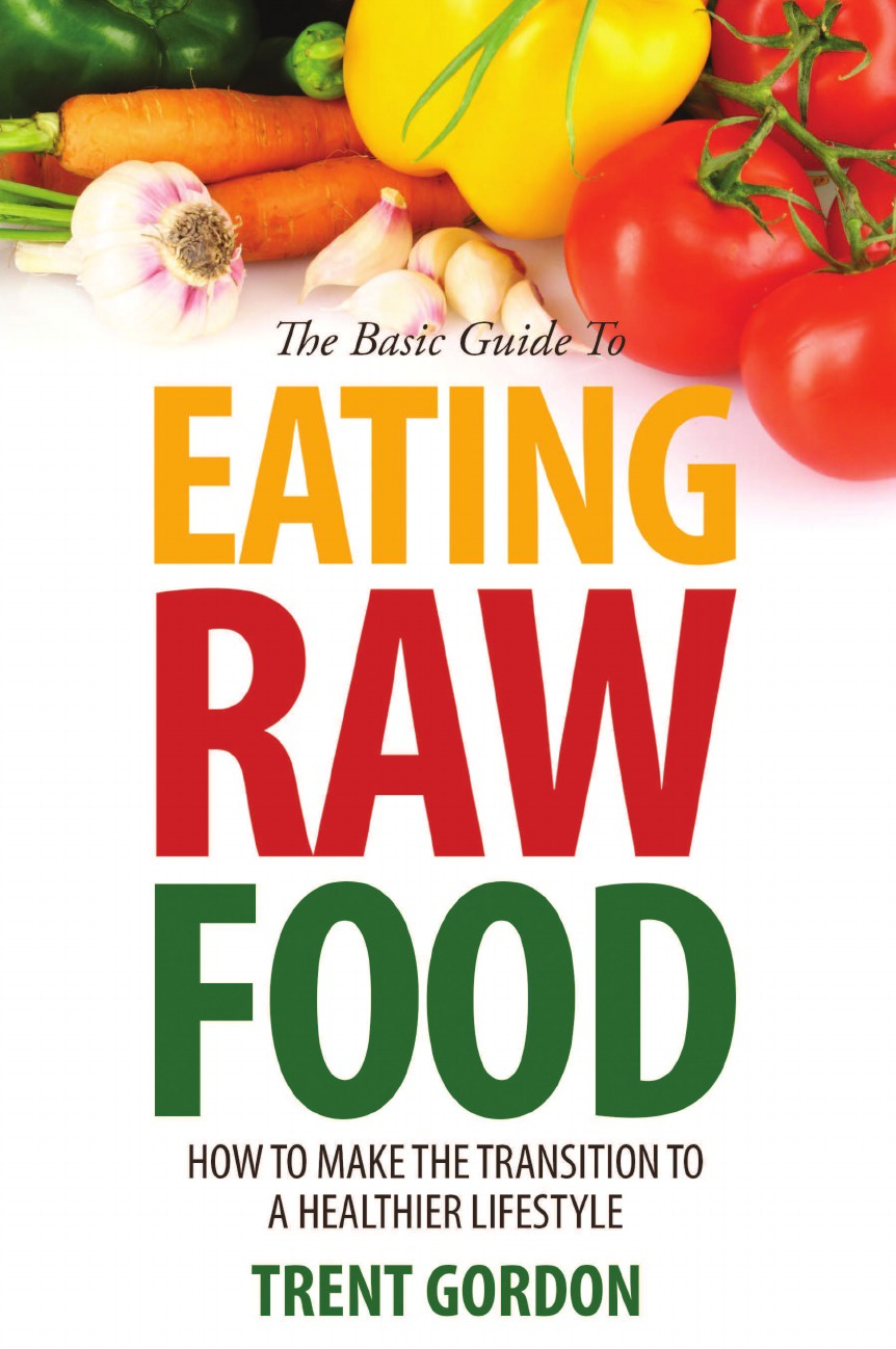 Фото - Trent Gordon The Basic Guide to Eating Raw Food. How to Make the Transition to a Healthier Lifestyle hae soo kwak nano and microencapsulation for foods