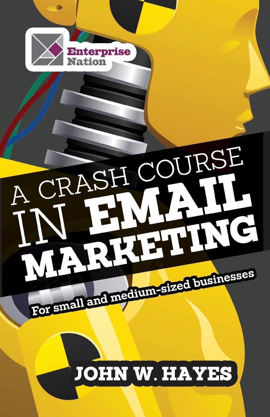 W. John Hayes A Crash Course in Email Marketing for Small and Medium-sized Businesses chris baggott email marketing by the numbers how to use the world s greatest marketing tool to take any organization to the next level