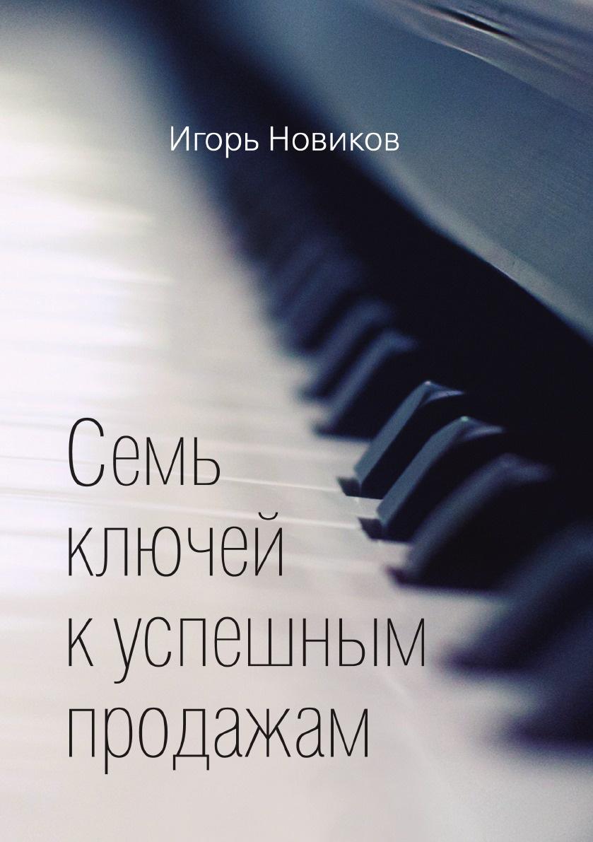 Игорь Новиков Семь ключей к успешным продажам